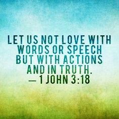 My little children, let us not love in word, neither in tongue; but in deed and in truth. (1 John 3:18 KJV)