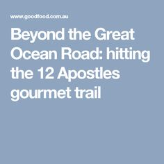 Beyond the Great Ocean Road: hitting the 12 Apostles gourmet trail