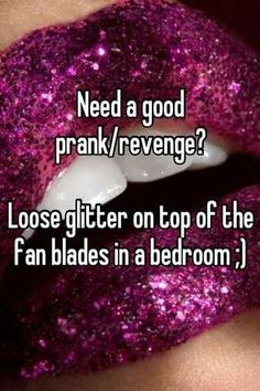 Need a good prank/revenge?  Loose glitter on top of the fan blades in a bedroom ;):
