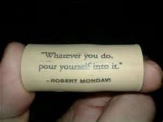 Whatever you do, pour yourself into it. - Robert Mondavi http://www.snooth.com/articles/your-favorite-wine-quotes/