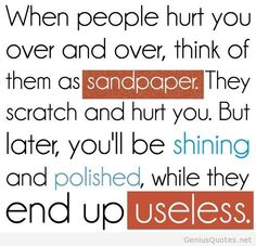 When people hurt you over and over, think of them as sandpaper. They scratch and hurt you. But later, you'll be shining and polished while they end up useless. The best collection of quotes and sayings for every situation in life. Now Quotes, Life Quotes Love, Wise Quotes, Quotable Quotes, Famous Quotes, Great Quotes, Quotes To Live By, Funny Quotes, Inspirational Quotes