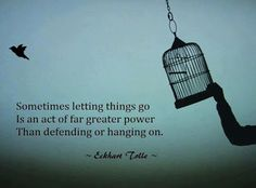 Sometimes letting things go is an act of far greater power than defending or hanging on.