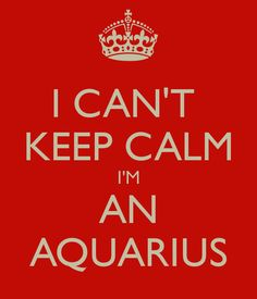 keep+calm+i+am+an+aquarius | CAN'T KEEP CALM I'M AN AQUARIUS - KEEP CALM AND CARRY ON Image ...