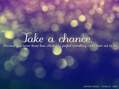 Take a Chance! You never know how absolutely wonderful it could turn out to be! So true! Think of the positive side! words-to-the-wise Inspirational Quotes Pictures, Great Quotes, Quotes To Live By, Awesome Quotes, Inspirational Thoughts, Inspirational Facebook Covers, Inspiring Sayings, Inspire Quotes, Interesting Quotes