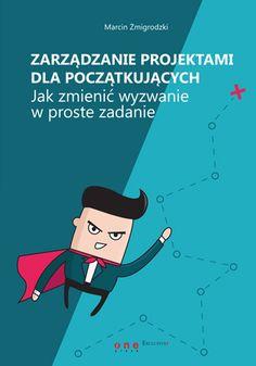 Zarządzanie projektami dla początkujących. Jak zmienić wyzwanie w proste zadanie - Marcin Żmigrodzki