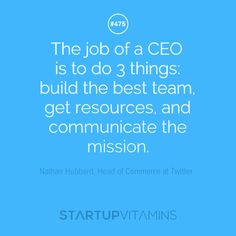 """The job of a CEO is to do 3 things: build the best team, get resources, and communicate the mission."" - Nathan Hubbard, Head of Commerce at Twitter"