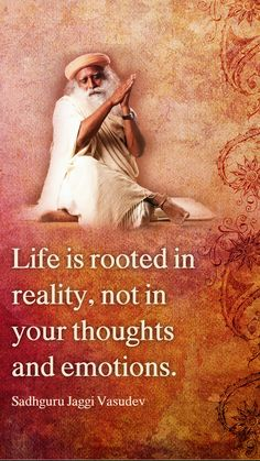 Life is rooted in reality, not in your thoughts and emotions - Sadhguru Jaggi Vasudev Hd Quotes, Wisdom Quotes, True Quotes, Great Quotes, Spiritual Thoughts, Spiritual Quotes, Positive Quotes, Spiritual Life, Inspiring Quotes About Life