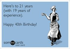 Here's to 21 years(with 19 years of experience). 30th Birthday Quotes, Happy 40th Birthday, Someecards, I Laughed, Memes, Wisdom, Events, Awesome, Happy 40 Birthday