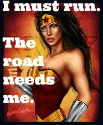 I must run. The road needs me  ~Runder Woman