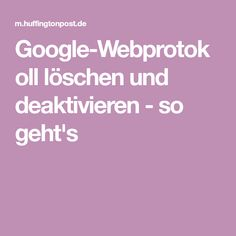 Google-Webprotokoll löschen und deaktivieren - so geht's