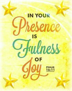 (Psalm 16:11) You make known to me the path of life; you will fill me with joy in your presence, with eternal pleasures at your right hand.