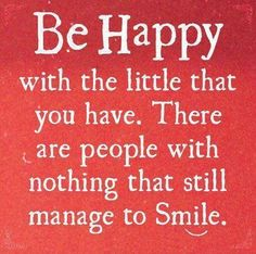Be happy with the little that you have. There are people with nothing that still manage to smile. thedailyquotes.com