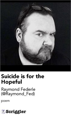 Suicide is for the Hopeful by Raymond Federle (@Raymond_Fed) https://scriggler.com/detailPost/story/54650 poem