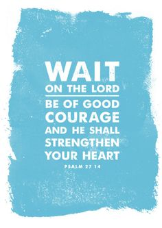 """""""Wait on the Lord, BE of good courage and He shall strengthen your heart."""" Psalm 27:14 <-- Patience for HIS perfect plan and timing..."""