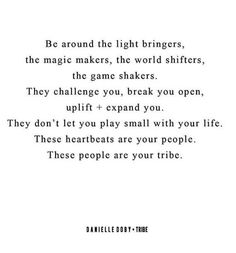 Be around the light bringers, the magic makers, the world shifters, the game shakers. They challenge you, break you open, uplift + expand you. They don't let you play small with your life. These heartbeats are your people. These people are your tribe.