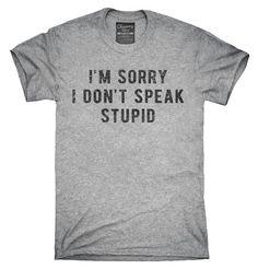 I'm Sorry I Don't Speak Stupid T-Shirt, Hoodie, Tank Top