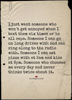 I just want someone who won't get annoyed when I text them six times or in all caps. Someone I can go on long drives with and can sing along to the radio with. Someone I can eat pizza with at 2am and kiss at 6pm. Someone who chooses me every day and never thinks twice about it. #love #lovequotes #relationshipquotes