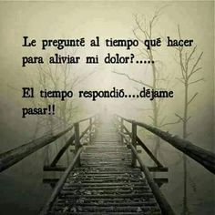 """""""I asked Time what I can do to alleviate my pain?let me pass. Motivational Phrases, Inspirational Quotes, Wisdom Quotes, Me Quotes, Quotes En Espanol, Condolences, More Than Words, Spanish Quotes, Life Lessons"""