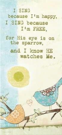 I sing because I'm happy, I sing because I'm free, for His eye is on the sparrow, and I know He watches me.