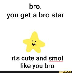 you get a bro star it's cute and smol like you bro - iFunny :) All Meme, Stupid Funny Memes, Funny Relatable Memes, Haha Funny, Funny Humor, Kpop Memes, Dankest Memes, Baby Memes, Response Memes
