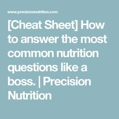 [Cheat Sheet] How to answer the most common nutrition questions like a boss. | Precision Nutrition
