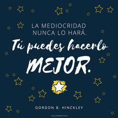 La mediocridad nunca lo hará. Tú puedes hacerlo mejor. -Gordon B. Hinckley Metas, SUD, memes, Inspiración, Frases, Blog, Mormón