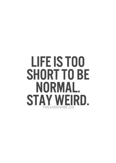 LIFE IS TOO SHORT TO BE NORMAL. STAY WEIRD. #QUOTE