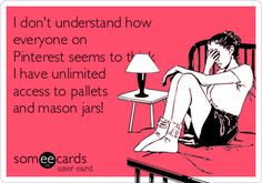I don't understand how everyone on Pinterest seems to think I have unlimited access to pallets and mason jars!