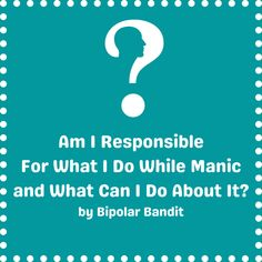 I do everything I can to not get manic, but sometimes it creeps in. Those who love me know that and I am lucky as that is better than most people have. Yes- I am responsible for the things I do wh…