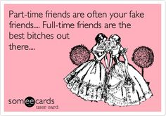 Funny Friendship Ecard: Part-time friends are often your fake friends.... Full-time friends are the best bitches out there....