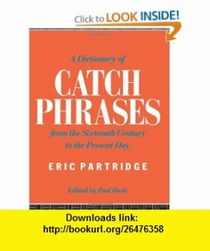 A Dictionary of Catch Phrases (9780415059169) Eric Partridge , ISBN-10: 041505916X  , ISBN-13: 978-0415059169 ,  , tutorials , pdf , ebook , torrent , downloads , rapidshare , filesonic , hotfile , megaupload , fileserve