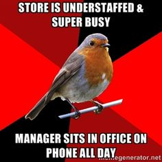 Retail robin.... The truth!! This does not apply to just retail. This translates to healthcare too.