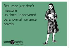 Real men just don't measure up since I discovered paranormal romance novels.