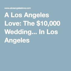 A Los Angeles Love: The $10,000 Wedding... In Los Angeles