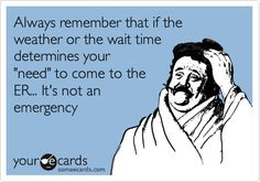 "Free and Funny Nurses Week Ecard: Always remember that if the weather or the wait time determines your ""need"" to come to the ER. It's not an emergency Create and send your own custom Nurses Week ecard. Medical Humor, Nurse Humor, Radiology Humor, Funny Medical, Medical Assistant, Way Of Life, The Life, Real Life, Hospital Humor"