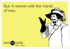 Slut: A woman with the morals of man.