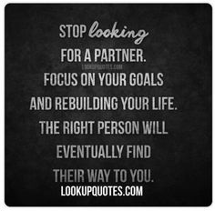 Stop looking for a partner. Focus on your goals and rebuilding your life. The right person will eventually find their way to you. Far too often people are always searching for that perfect someone, but until you place the focus on improving yourself and your situation it may not be possible to find the right person. Many people are surprised to find that when they stop searching and start to work on themselves instead the right person suddenly appears. Until you learn to love yourself, be…