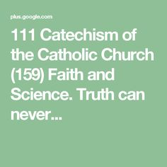111 Catechism of the Catholic Church (159) Faith and Science. Truth can never...