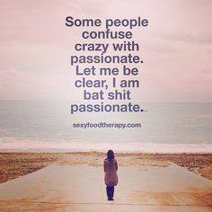 A good friend just sent this to me. Sums me up perfectly. Live passionately…