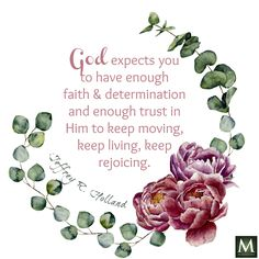 """God expects you to have enough faith and determination and enough trust in Him to keep moving, keep living, keep rejoicing."" — Jeffrey R. Holland 