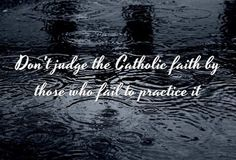 Don't judge the Catholic faith by those who fail to practice it.