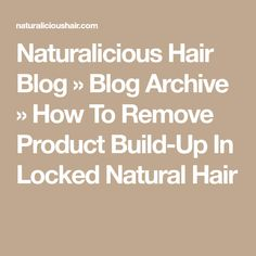 Naturalicious Hair Blog » Blog Archive » How To Remove Product Build-Up In Locked Natural Hair