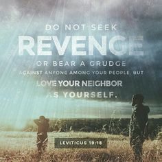 Thou shalt not avenge, nor bear any grudge against the children of thy people, but thou shalt love thy neighbour as thyself: I am the Lord . - Leviticus 19:18 KJV