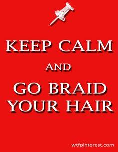 Keep calm and go braid your hair.