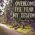 Overcoming the Fear of My Testimony