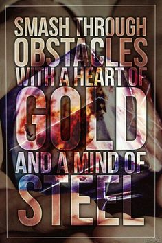 """Smash through obstacles with a heart of gold and a mind of steel"" - Northlane"