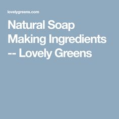 Natural Soap Making Ingredients -- Lovely Greens
