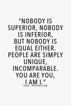"""Nobody is superior, nobody is inferior, but nobody is equal either. People are simply unique, incomparable. You are you, I am I."" — Osho"