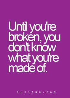 I am tired of finding out what I am made of.  I know already!!