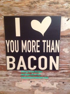 A personal favorite from my Etsy shop https://www.etsy.com/listing/213486450/i-love-you-more-than-bacon-funny-wood